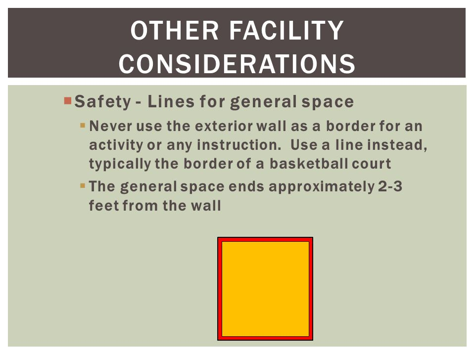 OTHER FACILITY CONSIDERATIONS  Safety - Lines for general space  Never use the exterior wall as a border for an activity or any instruction.