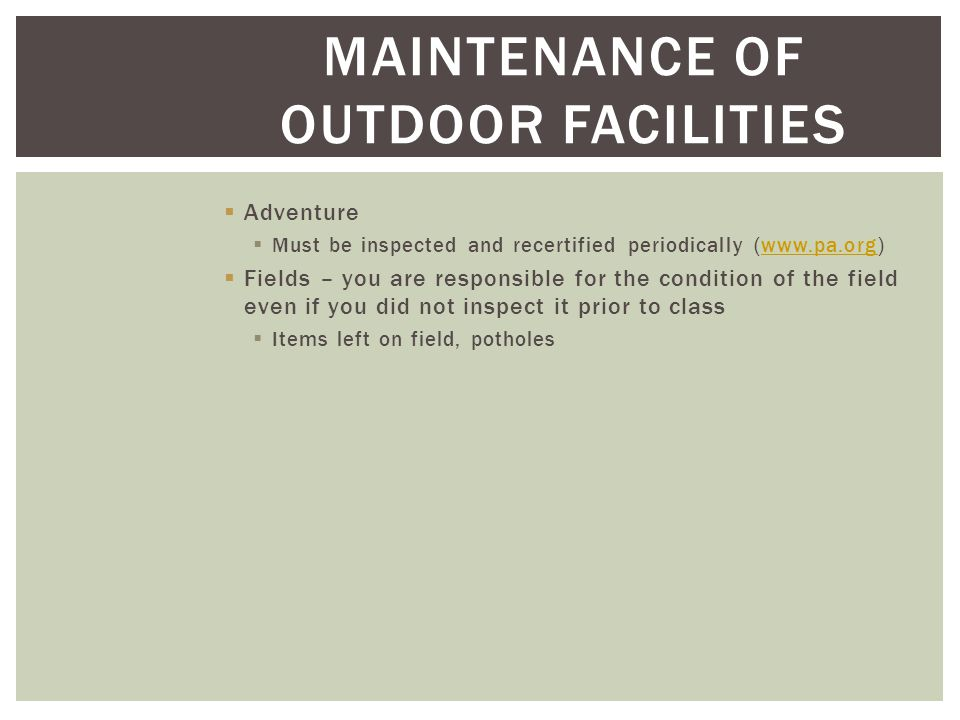 MAINTENANCE OF OUTDOOR FACILITIES  Adventure  Must be inspected and recertified periodically (www.pa.org)www.pa.org  Fields – you are responsible for the condition of the field even if you did not inspect it prior to class  Items left on field, potholes