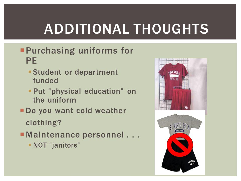 ADDITIONAL THOUGHTS  Purchasing uniforms for PE  Student or department funded  Put physical education on the uniform  Do you want cold weather clothing.