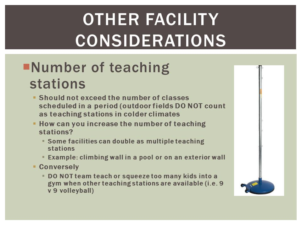 OTHER FACILITY CONSIDERATIONS  Number of teaching stations  Should not exceed the number of classes scheduled in a period (outdoor fields DO NOT count as teaching stations in colder climates  How can you increase the number of teaching stations.