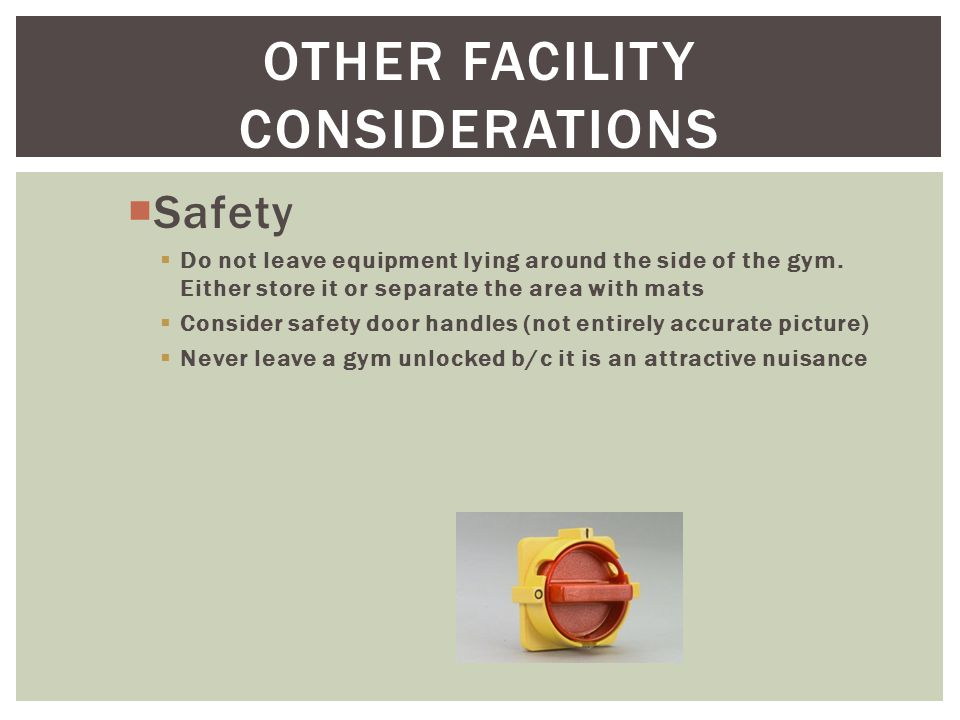 OTHER FACILITY CONSIDERATIONS  Safety  Do not leave equipment lying around the side of the gym.