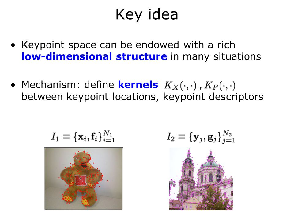 Key idea Keypoint space can be endowed with a rich low-dimensional structure in many situations Mechanism: define kernels, between keypoint locations, keypoint descriptors