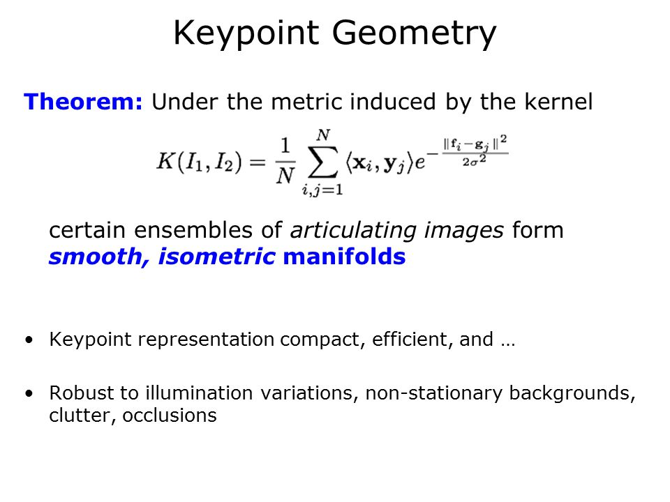 Keypoint Geometry Theorem: Under the metric induced by the kernel certain ensembles of articulating images form smooth, isometric manifolds Keypoint representation compact, efficient, and … Robust to illumination variations, non-stationary backgrounds, clutter, occlusions