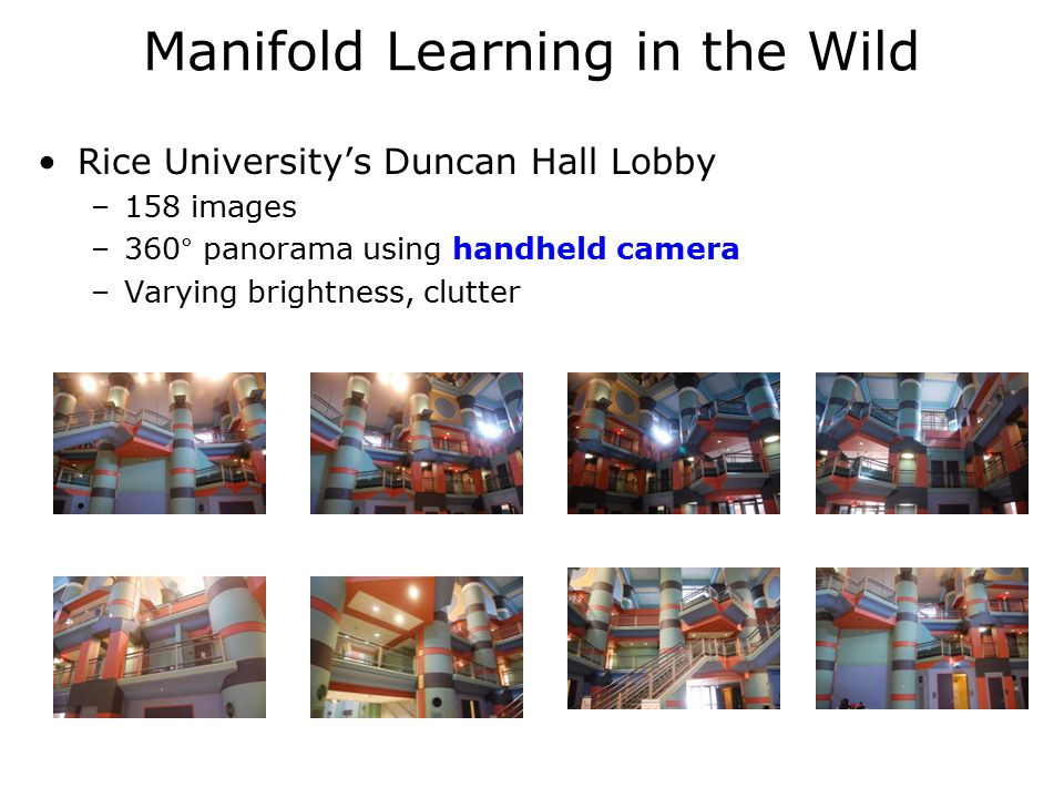 Manifold Learning in the Wild Rice University's Duncan Hall Lobby –158 images –360° panorama using handheld camera –Varying brightness, clutter
