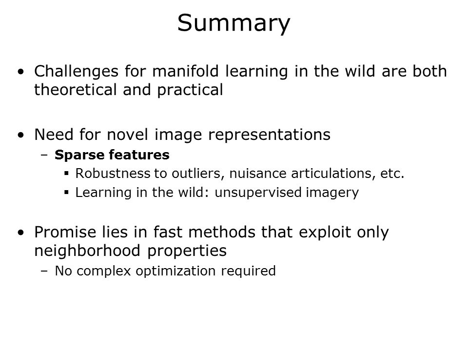 Summary Challenges for manifold learning in the wild are both theoretical and practical Need for novel image representations –Sparse features  Robustness to outliers, nuisance articulations, etc.