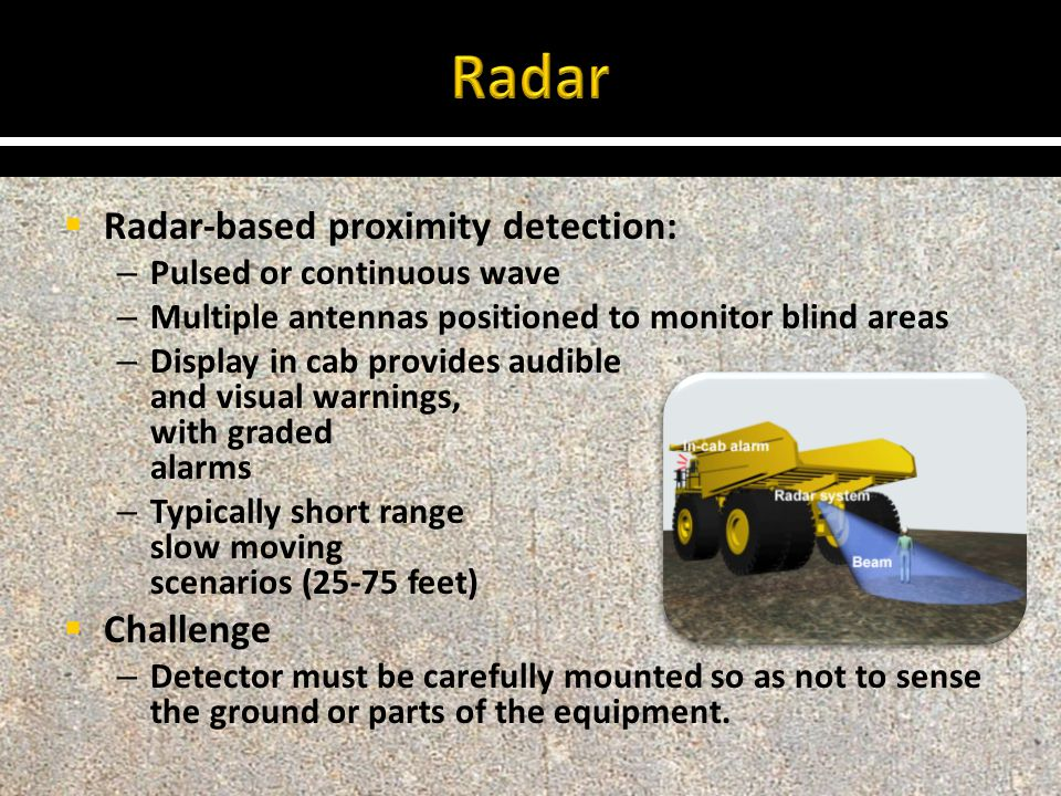  Radar-based proximity detection: – Pulsed or continuous wave – Multiple antennas positioned to monitor blind areas – Display in cab provides audible and visual warnings, often with graded alarms – Typically short range for slow moving scenarios (25-75 feet)  Challenge – Detector must be carefully mounted so as not to sense the ground or parts of the equipment.