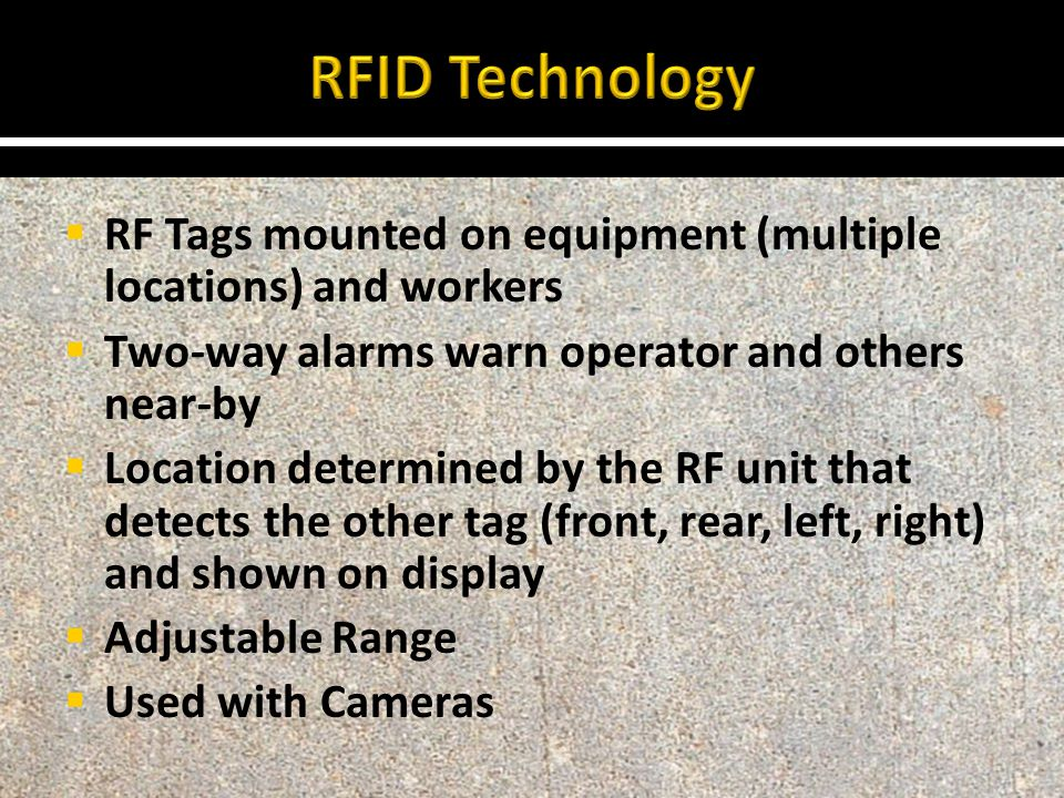  RF Tags mounted on equipment (multiple locations) and workers  Two-way alarms warn operator and others near-by  Location determined by the RF unit