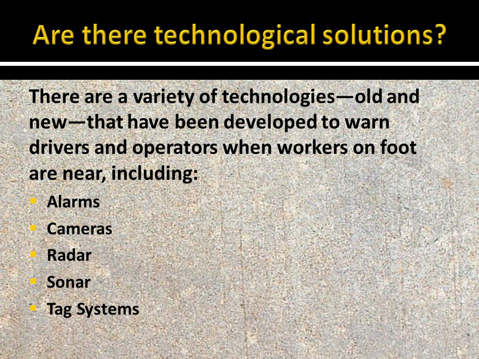 There are a variety of technologies—old and new—that have been developed to warn drivers and operators when workers on foot are near, including:  Ala