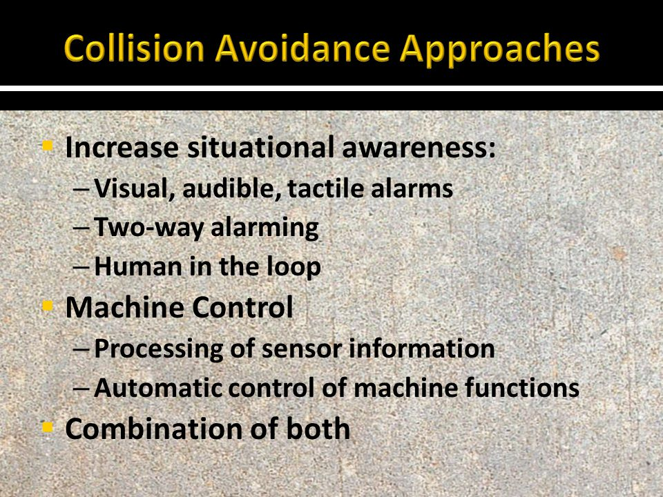  Increase situational awareness: – Visual, audible, tactile alarms – Two-way alarming – Human in the loop  Machine Control – Processing of sensor information – Automatic control of machine functions  Combination of both