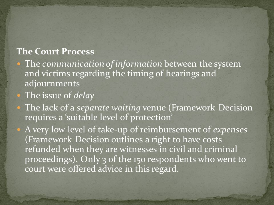 The Court Process The communication of information between the system and victims regarding the timing of hearings and adjournments The issue of delay The lack of a separate waiting venue (Framework Decision requires a 'suitable level of protection' A very low level of take-up of reimbursement of expenses (Framework Decision outlines a right to have costs refunded when they are witnesses in civil and criminal proceedings).