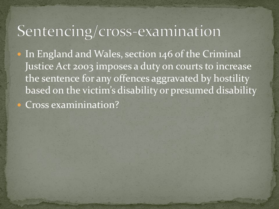 In England and Wales, section 146 of the Criminal Justice Act 2003 imposes a duty on courts to increase the sentence for any offences aggravated by hostility based on the victim's disability or presumed disability Cross examinination?