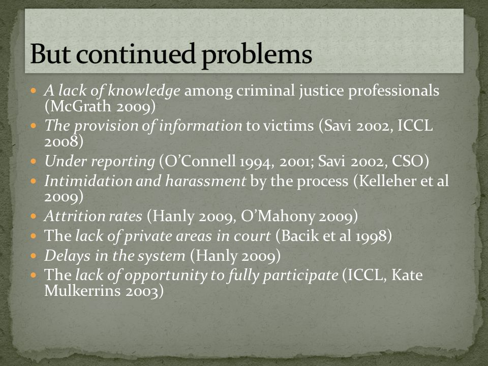 A lack of knowledge among criminal justice professionals (McGrath 2009) The provision of information to victims (Savi 2002, ICCL 2008) Under reporting (O'Connell 1994, 2001; Savi 2002, CSO) Intimidation and harassment by the process (Kelleher et al 2009) Attrition rates (Hanly 2009, O'Mahony 2009) The lack of private areas in court (Bacik et al 1998) Delays in the system (Hanly 2009) The lack of opportunity to fully participate (ICCL, Kate Mulkerrins 2003)