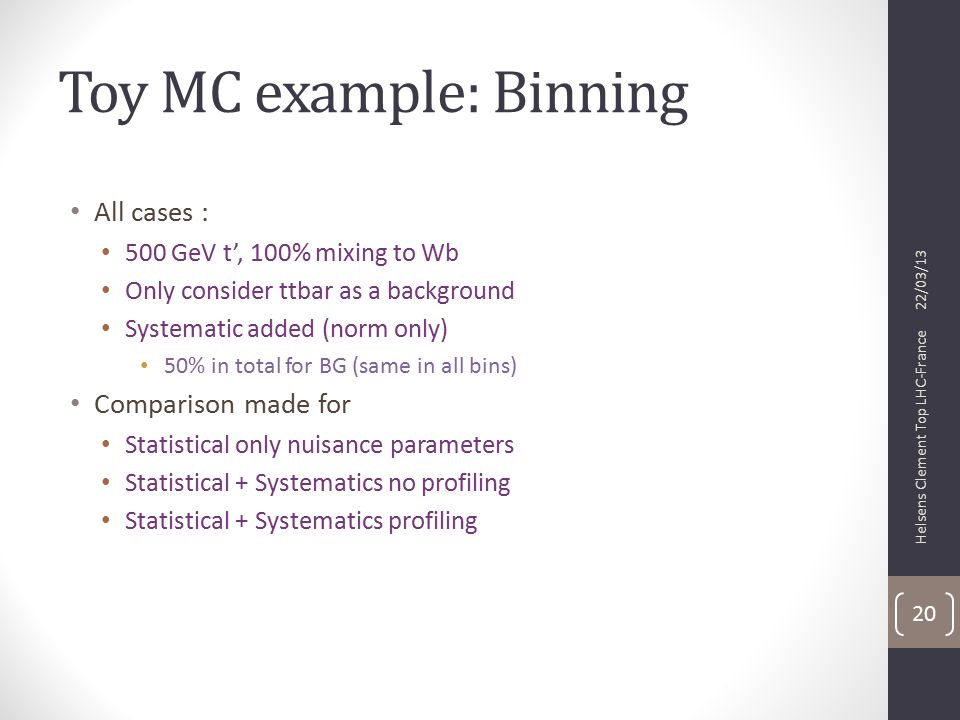 Toy MC example: Binning All cases : 500 GeV t', 100% mixing to Wb Only consider ttbar as a background Systematic added (norm only) 50% in total for BG (same in all bins) Comparison made for Statistical only nuisance parameters Statistical + Systematics no profiling Statistical + Systematics profiling 22/03/13 Helsens Clement Top LHC-France 20