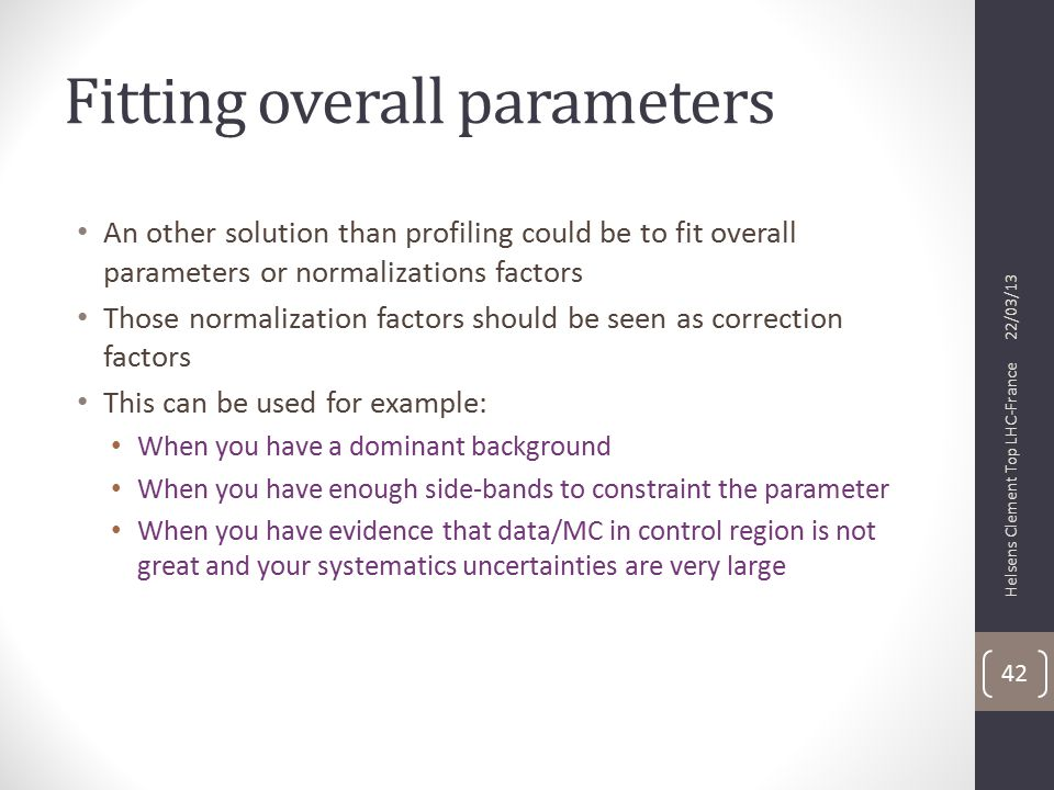 Fitting overall parameters An other solution than profiling could be to fit overall parameters or normalizations factors Those normalization factors should be seen as correction factors This can be used for example: When you have a dominant background When you have enough side-bands to constraint the parameter When you have evidence that data/MC in control region is not great and your systematics uncertainties are very large 22/03/13 Helsens Clement Top LHC-France 42