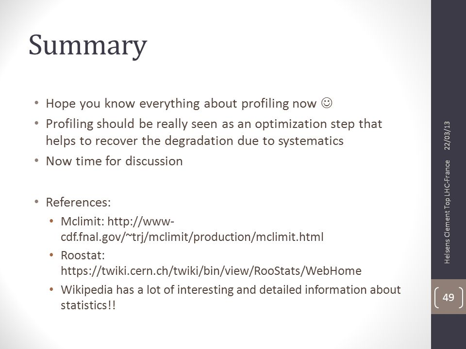 Summary Hope you know everything about profiling now Profiling should be really seen as an optimization step that helps to recover the degradation due to systematics Now time for discussion References: Mclimit: http://www- cdf.fnal.gov/~trj/mclimit/production/mclimit.html Roostat: https://twiki.cern.ch/twiki/bin/view/RooStats/WebHome Wikipedia has a lot of interesting and detailed information about statistics!.