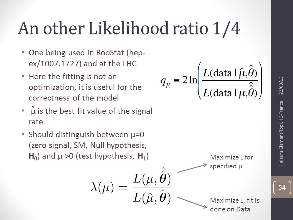 An other Likelihood ratio 1/4 One being used in RooStat (hep- ex/1007.1727) and at the LHC Here the fitting is not an optimization, it is useful for the correctness of the model µ is the best fit value of the signal rate Should distinguish between µ=0 (zero signal, SM, Null hypothesis, H 0 ) and µ >0 (test hypothesis, H 1 ) 22/03/13 Helsens Clement Top LHC-France 54 Maximize L for specified µ Maximize L, fit is done on Data ^