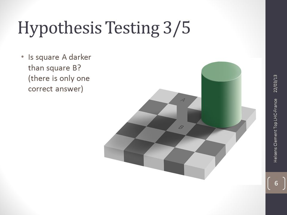 Hypothesis Testing 4/5 Since the perception of the human visual system is affected by context, square A appears to be darker than square B but they are exactly the same shade of gray http://web.mit.edu/persci/people/adelson/checkershadow_illusion.html 22/03/13 Helsens Clement Top LHC-France 7