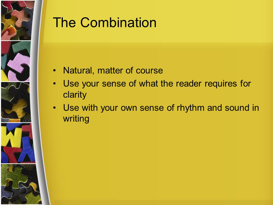 The Combination Natural, matter of course Use your sense of what the reader requires for clarity Use with your own sense of rhythm and sound in writing