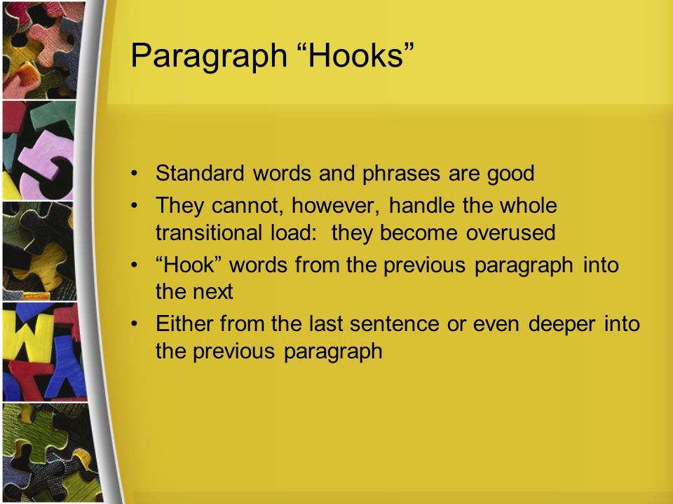 Paragraph Hooks Standard words and phrases are good They cannot, however, handle the whole transitional load: they become overused Hook words from the previous paragraph into the next Either from the last sentence or even deeper into the previous paragraph