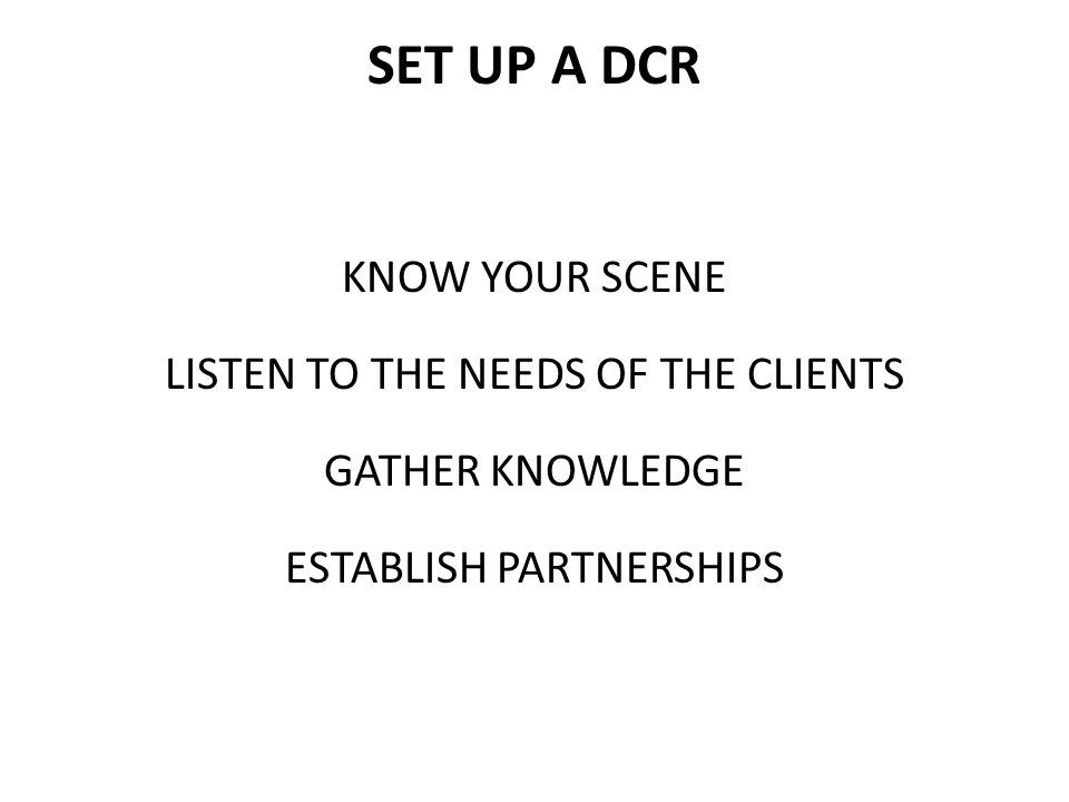 SET UP A DCR KNOW YOUR SCENE LISTEN TO THE NEEDS OF THE CLIENTS GATHER KNOWLEDGE ESTABLISH PARTNERSHIPS