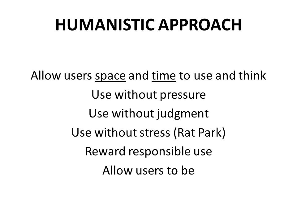 HUMANISTIC APPROACH Allow users space and time to use and think Use without pressure Use without judgment Use without stress (Rat Park) Reward responsible use Allow users to be