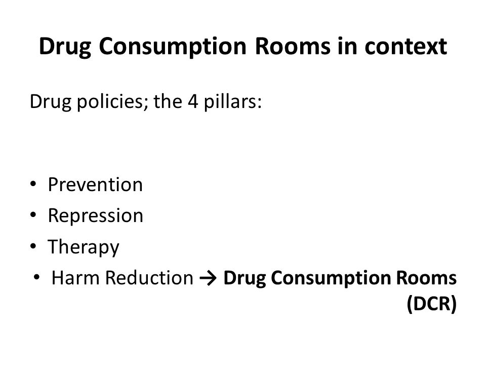 Drug Consumption Rooms in context Drug policies; the 4 pillars: Prevention Repression Therapy Harm Reduction → Drug Consumption Rooms (DCR)
