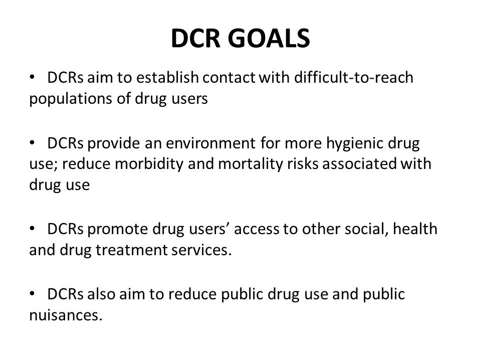 DCR GOALS DCRs aim to establish contact with difficult-to-reach populations of drug users DCRs provide an environment for more hygienic drug use; reduce morbidity and mortality risks associated with drug use DCRs promote drug users' access to other social, health and drug treatment services.
