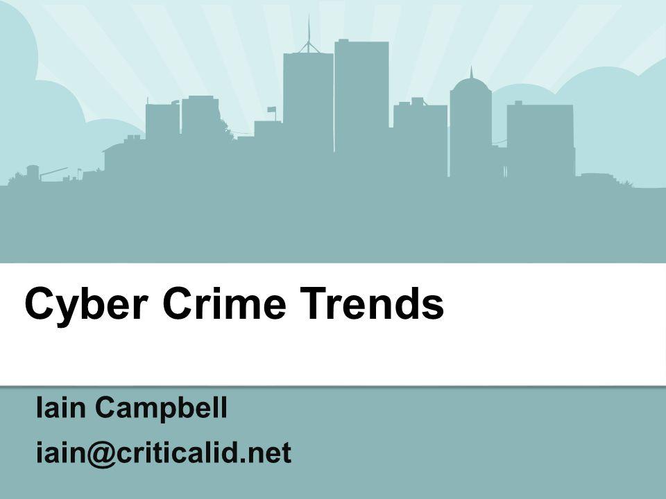 Iain Campbell iain@criticalid.net Cyber Crime Trends