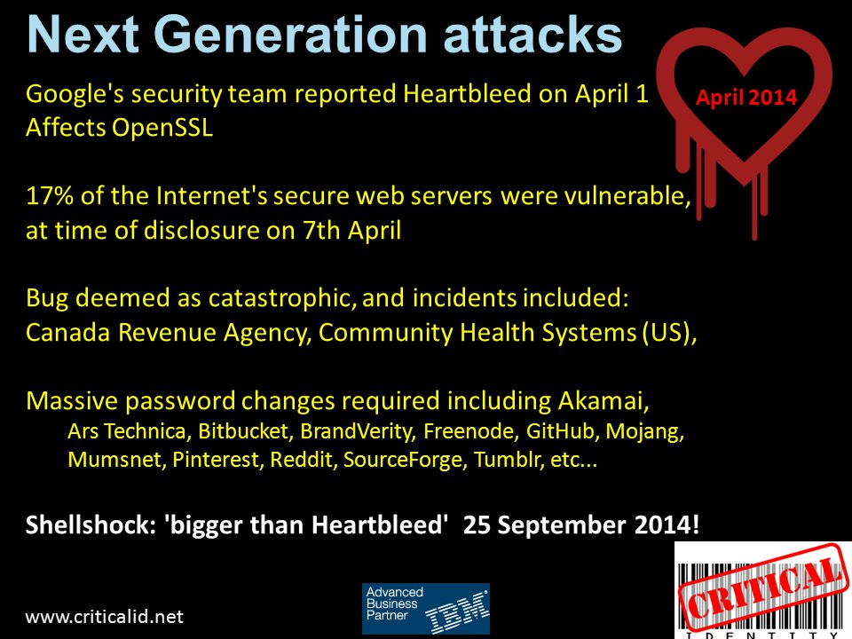 Next Generation attacks www.criticalid.net Google s security team reported Heartbleed on April 1 Affects OpenSSL 17% of the Internet s secure web servers were vulnerable, at time of disclosure on 7th April Bug deemed as catastrophic, and incidents included: Canada Revenue Agency, Community Health Systems (US), Massive password changes required including Akamai, Ars Technica, Bitbucket, BrandVerity, Freenode, GitHub, Mojang, Mumsnet, Pinterest, Reddit, SourceForge, Tumblr, etc...