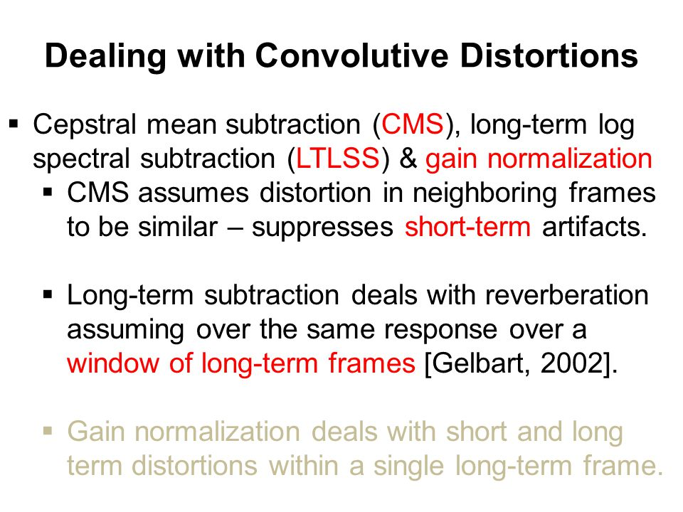 Dealing with Convolutive Distortions  Cepstral mean subtraction (CMS), long-term log spectral subtraction (LTLSS) & gain normalization  CMS assumes distortion in neighboring frames to be similar – suppresses short-term artifacts.