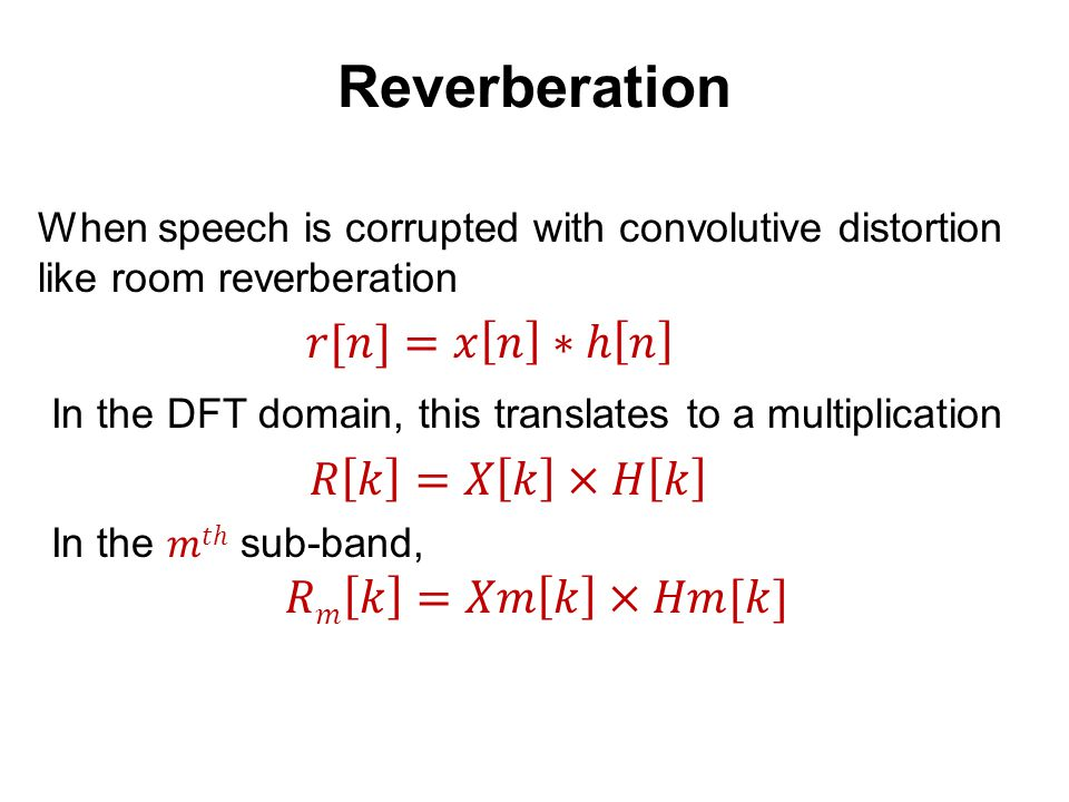 * Reverberation When speech is corrupted with convolutive distortion like room reverberation In the long-term DFT domain, this translates Clean Speech Room Response = Revb.