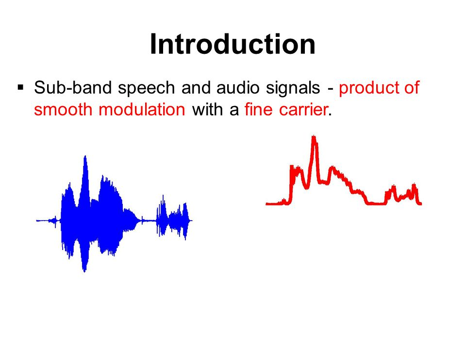 Introduction  Sub-band speech and audio signals - product of smooth modulation with a fine carrier.