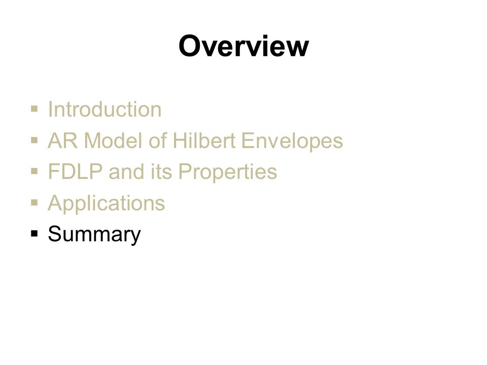 Overview  Introduction  AR Model of Hilbert Envelopes  FDLP and its Properties  Applications  Summary