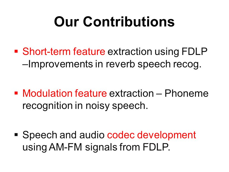 Our Contributions  Short-term feature extraction using FDLP –Improvements in reverb speech recog.