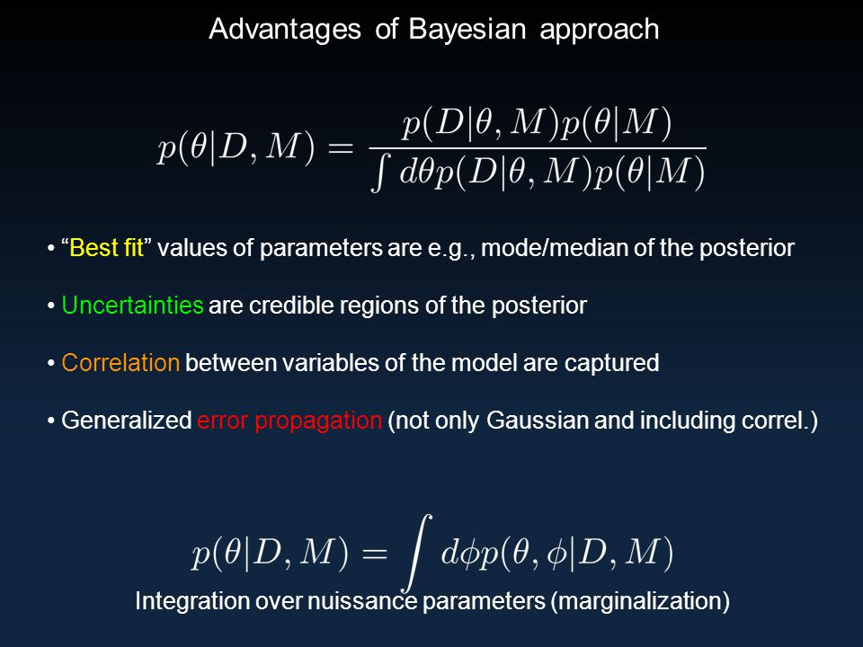 Advantages of Bayesian approach Best fit values of parameters are e.g., mode/median of the posterior Uncertainties are credible regions of the posterior Correlation between variables of the model are captured Generalized error propagation (not only Gaussian and including correl.) Integration over nuissance parameters (marginalization)