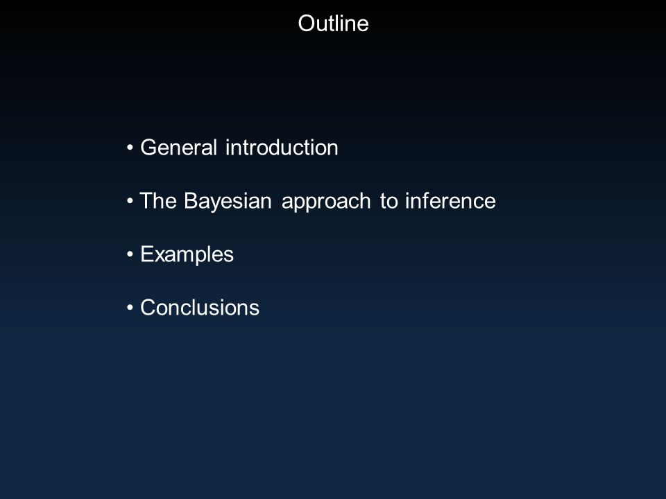 Outline General introduction The Bayesian approach to inference Examples Conclusions