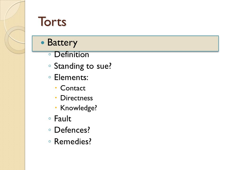 Torts Battery ◦ Definition ◦ Standing to sue. ◦ Elements:  Contact  Directness  Knowledge.