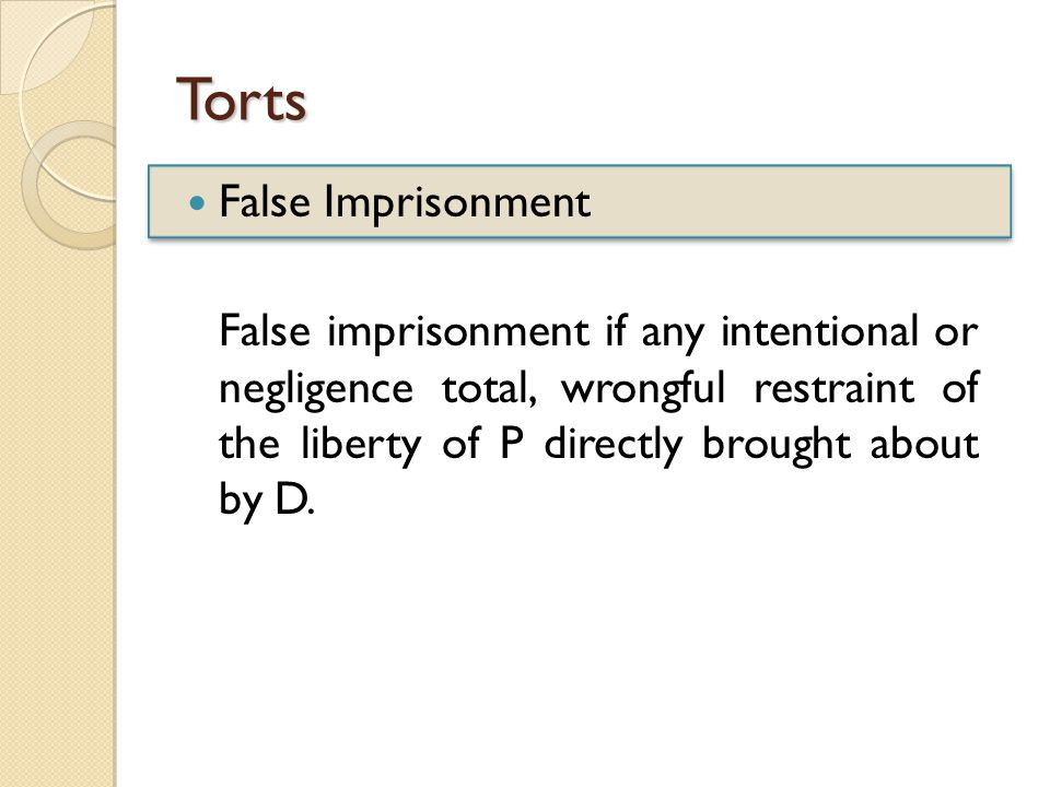 Torts False Imprisonment False imprisonment if any intentional or negligence total, wrongful restraint of the liberty of P directly brought about by D.