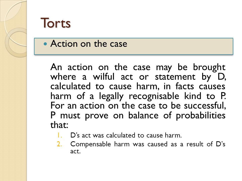 Torts Action on the case An action on the case may be brought where a wilful act or statement by D, calculated to cause harm, in facts causes harm of a legally recognisable kind to P.