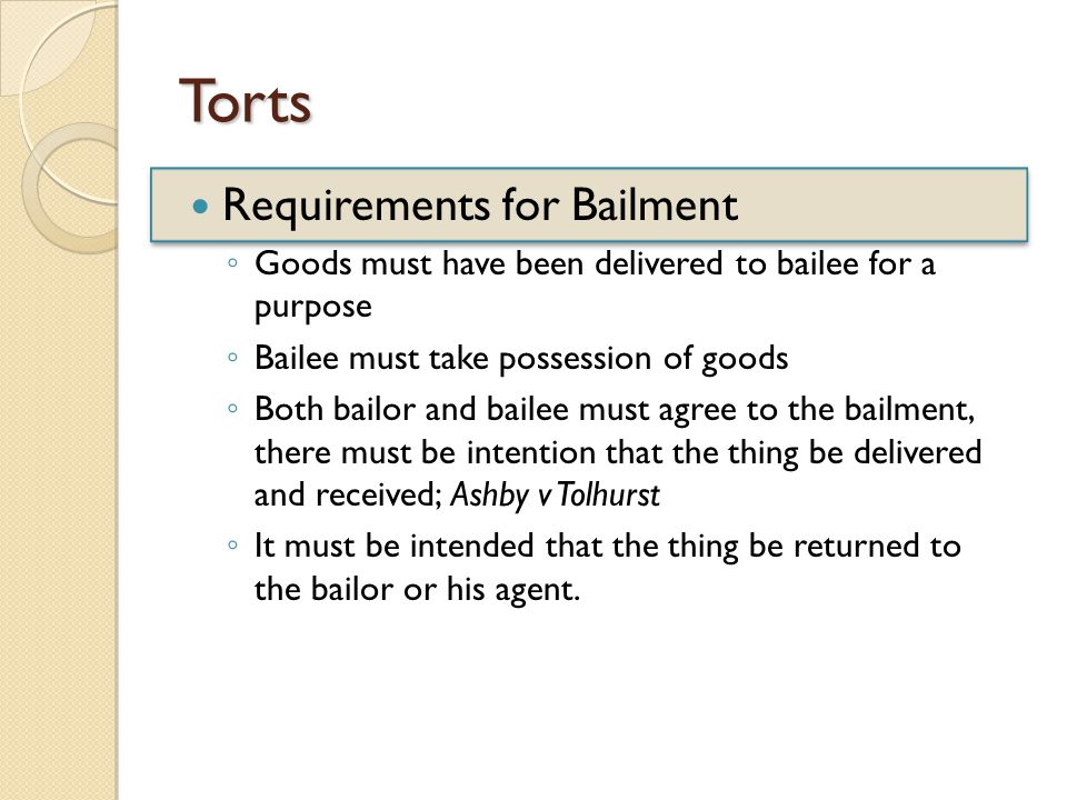 Torts Requirements for Bailment ◦ Goods must have been delivered to bailee for a purpose ◦ Bailee must take possession of goods ◦ Both bailor and bailee must agree to the bailment, there must be intention that the thing be delivered and received; Ashby v Tolhurst ◦ It must be intended that the thing be returned to the bailor or his agent.