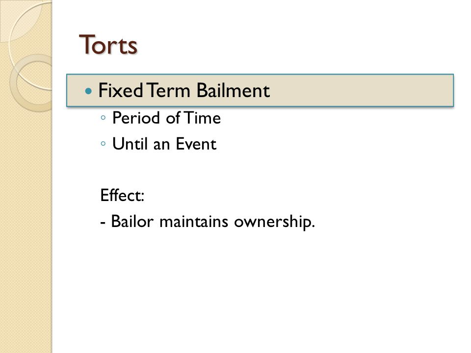 Torts Fixed Term Bailment ◦ Period of Time ◦ Until an Event Effect: - Bailor maintains ownership.