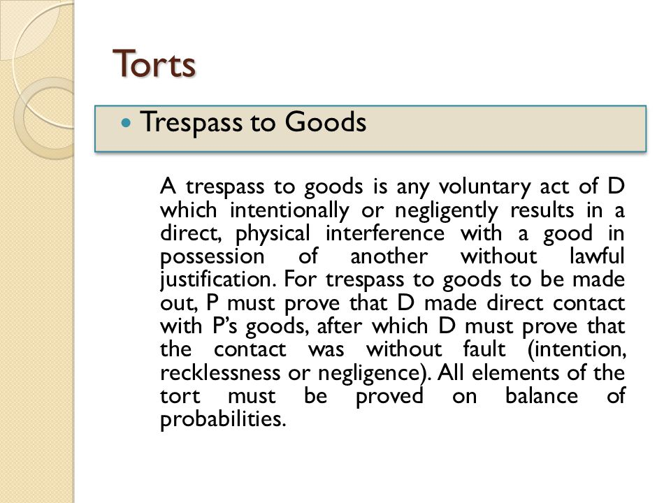 Torts Trespass to Goods A trespass to goods is any voluntary act of D which intentionally or negligently results in a direct, physical interference with a good in possession of another without lawful justification.