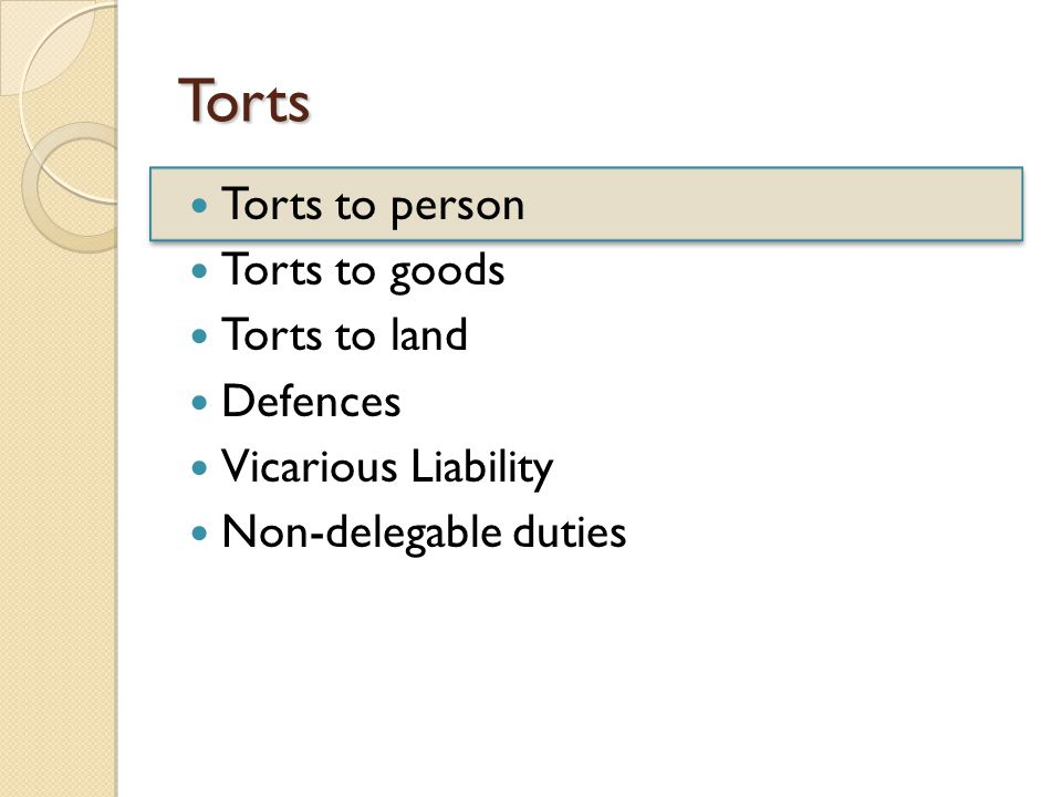 Torts Torts to person Torts to goods Torts to land Defences Vicarious Liability Non-delegable duties