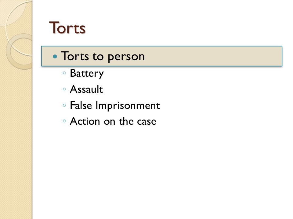 Torts Torts to person ◦ Battery ◦ Assault ◦ False Imprisonment ◦ Action on the case