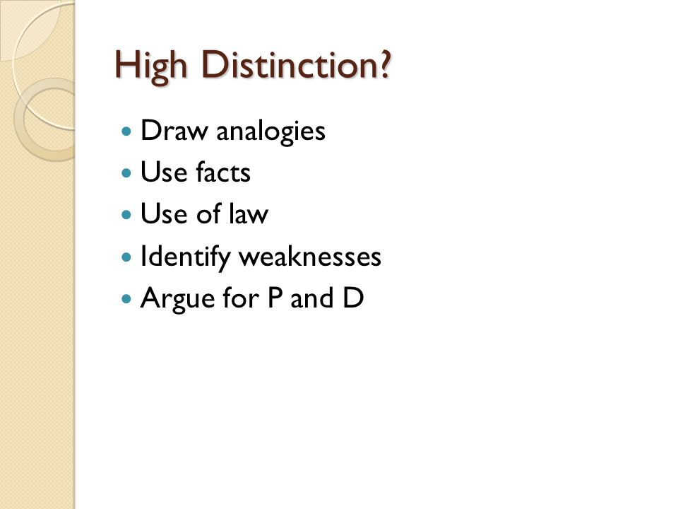 High Distinction Draw analogies Use facts Use of law Identify weaknesses Argue for P and D
