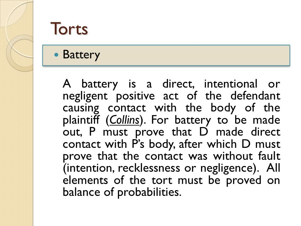 Torts Battery A battery is a direct, intentional or negligent positive act of the defendant causing contact with the body of the plaintiff (Collins).