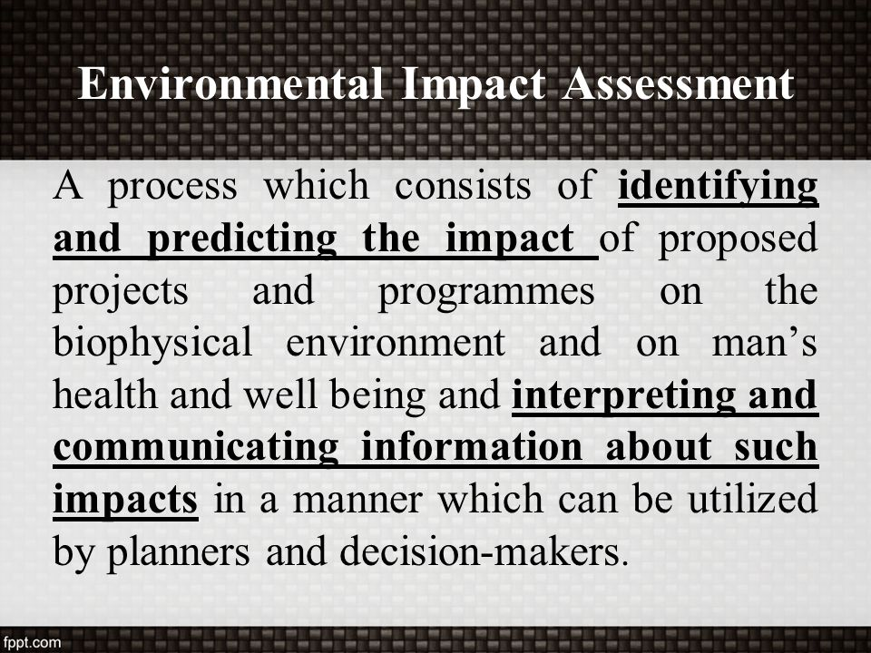 Environmental Impact Assessment A process which consists of identifying and predicting the impact of proposed projects and programmes on the biophysic
