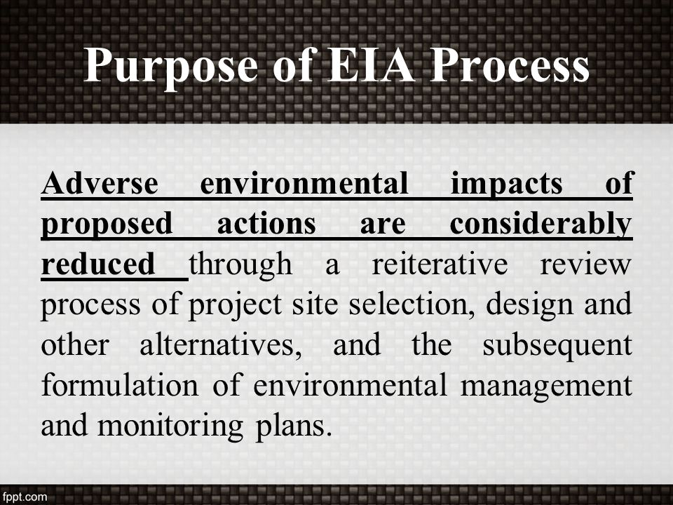 Purpose of EIA Process Adverse environmental impacts of proposed actions are considerably reduced through a reiterative review process of project site