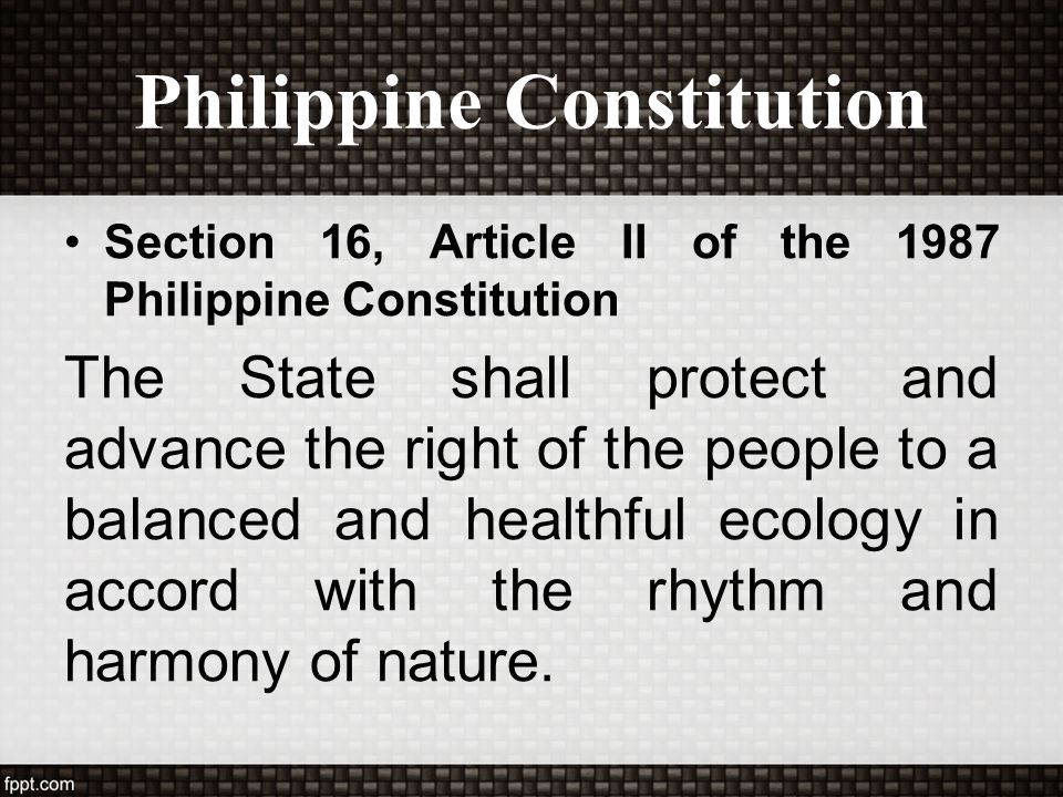Philippine Constitution Section 16, Article II of the 1987 Philippine Constitution The State shall protect and advance the right of the people to a ba