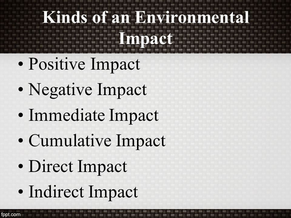 Kinds of an Environmental Impact Positive Impact Negative Impact Immediate Impact Cumulative Impact Direct Impact Indirect Impact